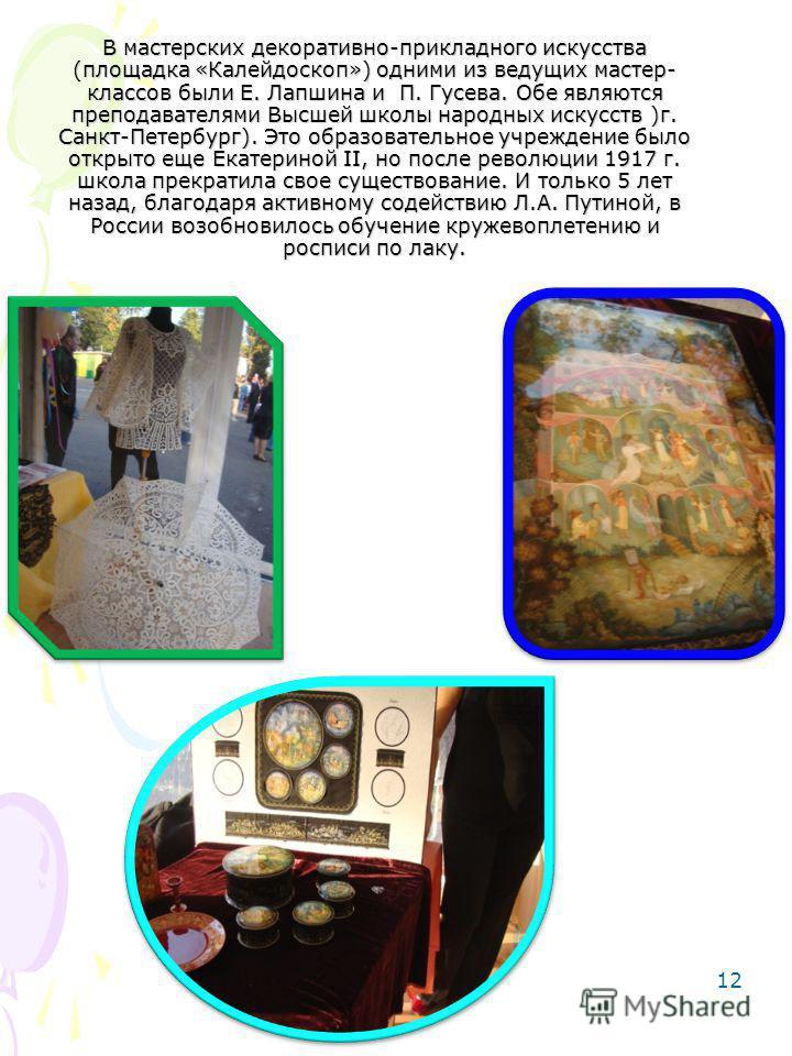 12 В мастерских декоративно-прикладного искусства (площадка «Калейдоскоп») одними из ведущих мастер- классов были Е. Лапшина и П. Гусева. Обе являются преподавателями Высшей школы народных искусств )г. Санкт-Петербург). Это образовательное учреждение