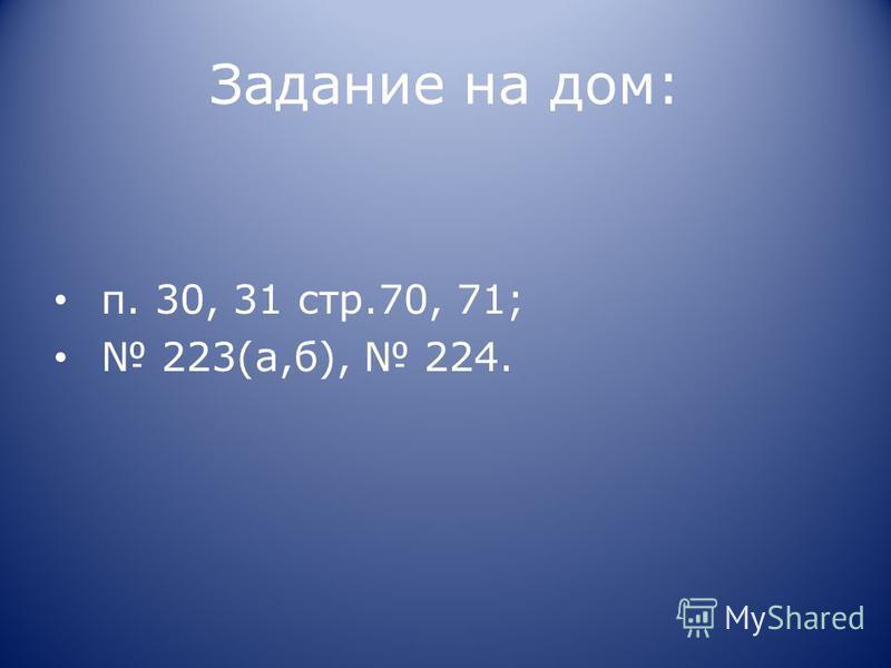 Задание на дом: п. 30, 31 стр.70, 71; 223(а,б), 224.