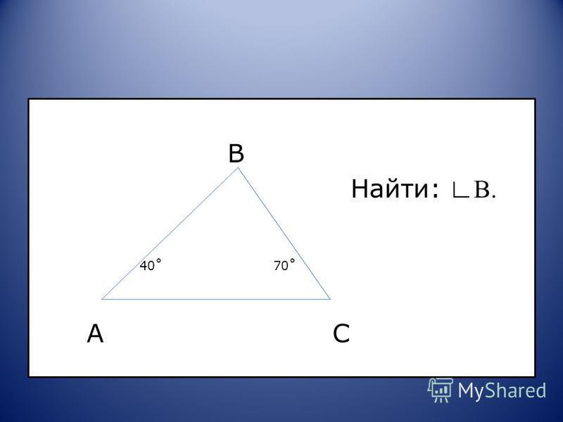 B Найти: В. 40˚ 70˚ A C
