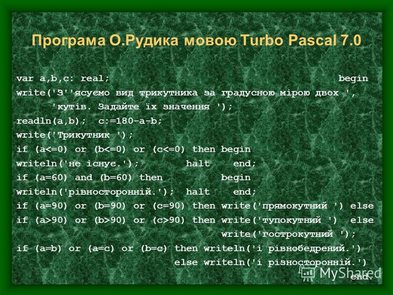 Програма О.Рудика мовою Turbo Pascal 7.0 var a,b,c: real; begin write('З''ясуємо вид трикутника за градусною мірою двох ', 'кутів. Задайте їх значення '); readln(a,b); c:=180-a-b; write('Трикутник '); if (a<=0) or (b<=0) or (c<=0) then begin writeln(