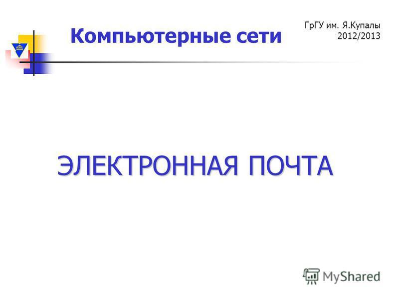 Компьютерные сети ГрГУ им. Я.Купалы 2012/2013 ЭЛЕКТРОННАЯ ПОЧТА