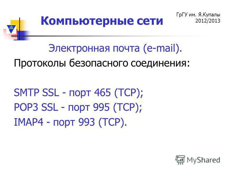 Компьютерные сети ГрГУ им. Я.Купалы 2012/2013 Электронная почта (e-mail). Протоколы безопасного соединения: SMTP SSL - порт 465 (TCP); POP3 SSL - порт 995 (TCP); IMAP4 - порт 993 (TCP).