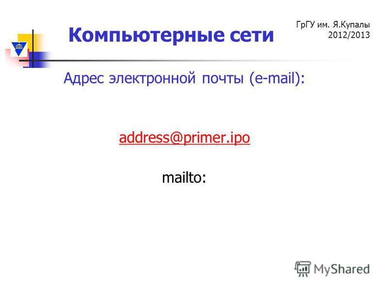 Компьютерные сети ГрГУ им. Я.Купалы 2012/2013 Адрес электронной почты (e-mail): аddress@primer.ipo mailto: