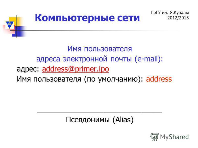 Компьютерные сети ГрГУ им. Я.Купалы 2012/2013 Имя пользователя адреса электронной почты (e-mail): адрес: аddress@primer.ipoаddress@primer.ipo Имя пользователя (по умолчанию): address ______________________________ Псевдонимы (Alias)