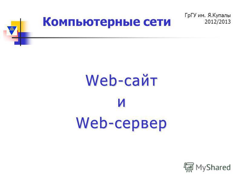 Компьютерные сети ГрГУ им. Я.Купалы 2012/2013 Web-сайт и Web-сервер