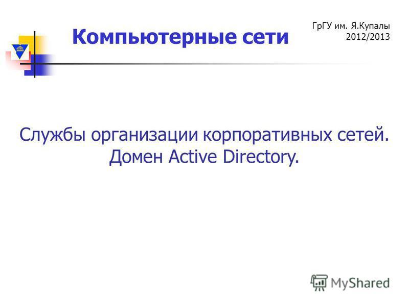 Компьютерные сети ГрГУ им. Я.Купалы 2012/2013 Службы организации корпоративных сетей. Домен Active Directory.