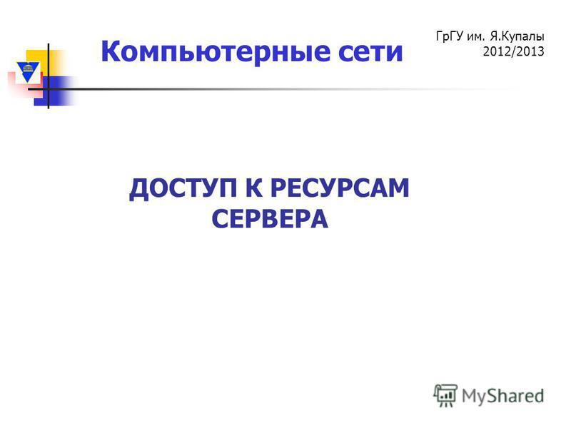 Компьютерные сети ГрГУ им. Я.Купалы 2012/2013 ДОСТУП К РЕСУРСАМ СЕРВЕРА