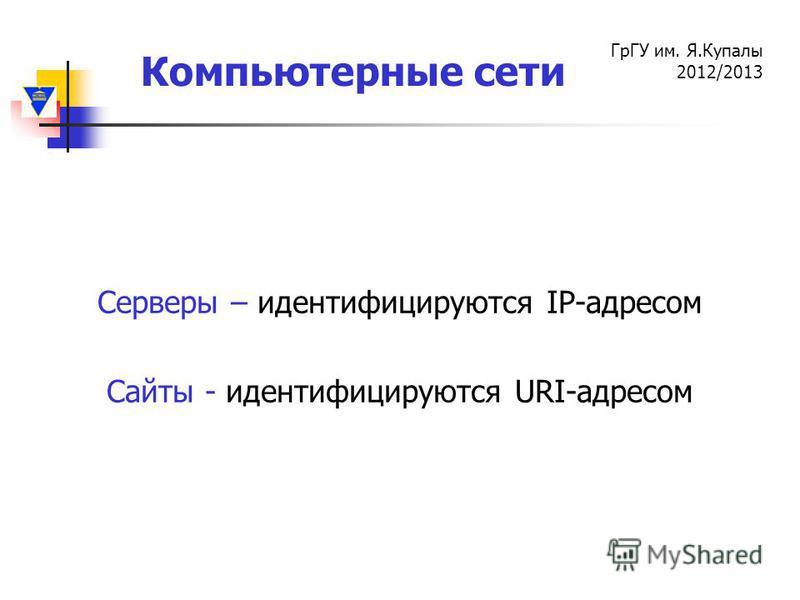 Компьютерные сети ГрГУ им. Я.Купалы 2012/2013 Серверы – идентифицируются IP-адресом Сайты - идентифицируются URI-адресом