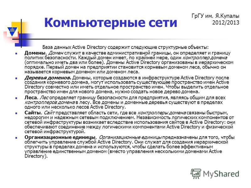 Компьютерные сети ГрГУ им. Я.Купалы 2012/2013 База данных Active Directory содержит следующие структурные объекты: Домены. Домен служит в качестве административной границы, он определяет и границу политик безопасности. Каждый домен имеет, по крайней