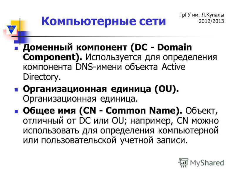 Компьютерные сети ГрГУ им. Я.Купалы 2012/2013 Доменный компонент (DC - Domain Component). Используется для определения компонента DNS-имени объекта Active Directory. Организационная единица (OU). Организационная единица. Общее имя (CN - Common Name).