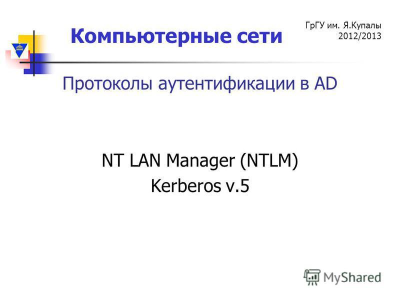 Компьютерные сети ГрГУ им. Я.Купалы 2012/2013 Протоколы аутентификации в AD NT LAN Manager (NTLM) Kerberos v.5