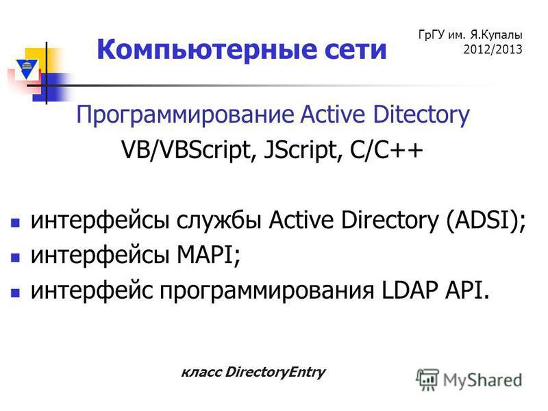 Компьютерные сети ГрГУ им. Я.Купалы 2012/2013 Программирование Active Ditectory VB/VBScript, JScript, C/C++ интерфейсы службы Active Directory (ADSI); интерфейсы MAPI; интерфейс программирования LDAP API. класс DirectoryEntry