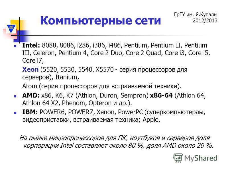 Компьютерные сети ГрГУ им. Я.Купалы 2012/2013 Intel: 8088, 8086, i286, i386, i486, Pentium, Pentium II, Pentium III, Celeron, Pentium 4, Core 2 Duo, Core 2 Quad, Core i3, Core i5, Core i7, Xeon (5520, 5530, 5540, X5570 - серия процессоров для серверо