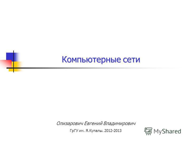 Олизарович Евгений Владимирович ГрГУ им. Я.Купалы. 2012-2013 Компьютерные сети