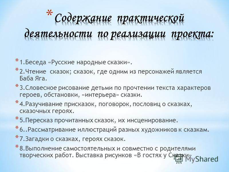 * 1. Беседа «Русские народные сказки». * 2. Чтение сказок; сказок, где одним из персонажей является Баба Яга. * 3. Словесное рисование детьми по прочтении текста характеров героев, обстановки, «интерьера» сказки. * 4. Разучивание присказок, поговорок