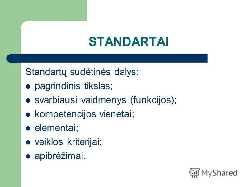 STANDARTAI Standartų sudėtinės dalys: pagrindinis tikslas; svarbiausi vaidmenys (funkcijos); kompetencijos vienetai; elementai; veiklos kriterijai; apibrėžimai.