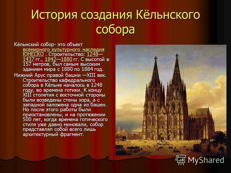 История создания Кёльнского собора Кёльнский собор- это объект всемирного культурного наследия ЮНЕСКО. Строительство: 1248 1437 гг., 18421880 гг. С высотой в 157 метров, был самым высоким зданием мира с 1880 по 1884 год. всемирного культурного наслед