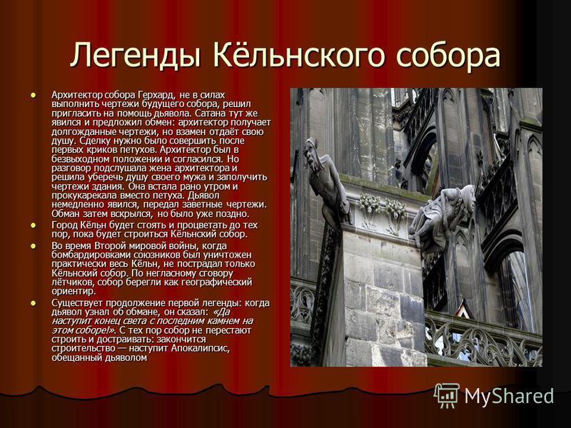 Легенды Кёльнского собора Архитектор собора Герхард, не в силах выполнить чертежи будущего собора, решил пригласить на помощь дьявола. Сатана тут же явился и предложил обмен: архитектор получает долгожданные чертежи, но взамен отдаёт свою душу. Сделк