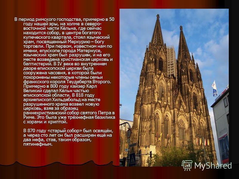 В период римского господства, примерно в 50 году нашей эры, на холме в северо- восточной части Кёльна, где сейчас находится собор, в центре богатого купеческого квартала, стоял языческий храм, посвященный Меркурию – богу торговли. При первом, известн