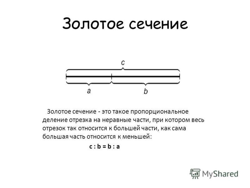 Золотое сечение Золотое сечение - это такое пропорциональное деление отрезка на неравные части, при котором весь отрезок так относится к большей части, как сама большая часть относится к меньшей: c : b = b : a