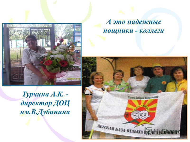 Турчина А.К. - директор ДОЦ им.В.Дубинина А это надежные помощники - коллеги