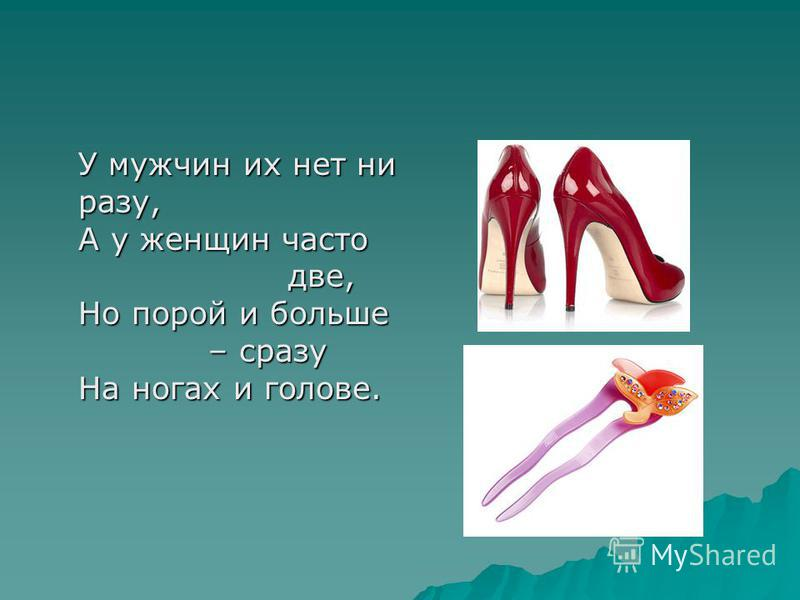 У мужчин их нет ни разу, А у женщин часто две, Но порой и больше – сразу На ногах и голове.