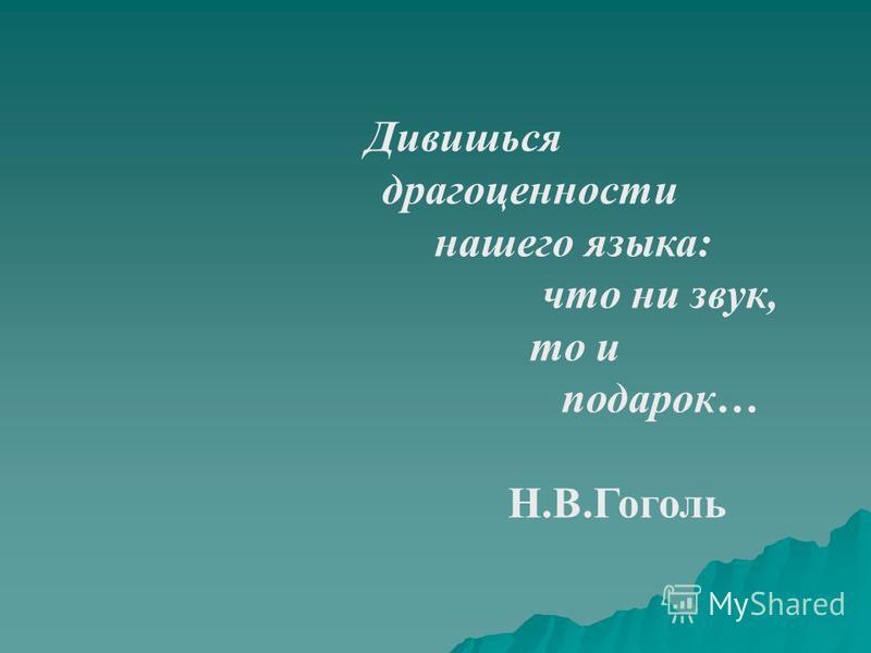 Дивишься драгоценности нашего языка: что ни звук, то и подарок… Н.В.Гоголь