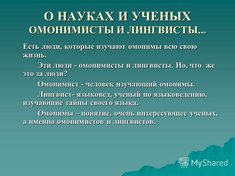 О НАУКАХ И УЧЕНЫХ ОМОНИМИСТЫ И ЛИНГВИСТЫ... Есть люди, которые изучают омонимы всю свою жизнь. Эти люди - омонимисты и лингвисты. Но, что же это за люди? Омонимист - человек изучающий омонимы. Лингвист- языковед, ученый по языковедению, изучающие тай