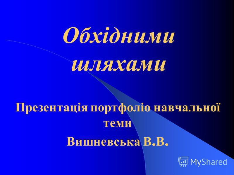 Обхідними шляхами Презентація портфоліо навчальної теми Вишневська В. В.