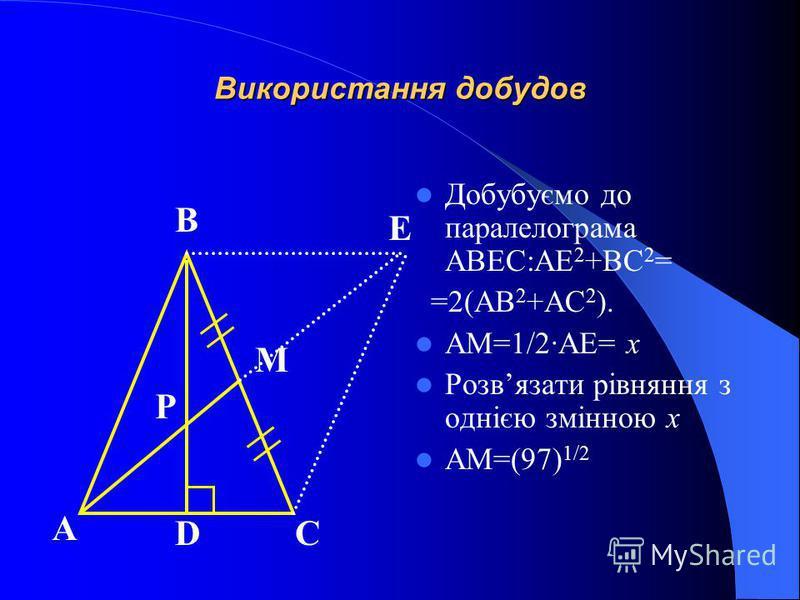 Використання добудов Добубуємо до паралелограма АВЕС:AE 2 +BC 2 = =2(AB 2 +AC 2 ). AM=1/2·AE= x Розвязати рівняння з однією змінною x AM=(97) 1/2 А СD M P В Е