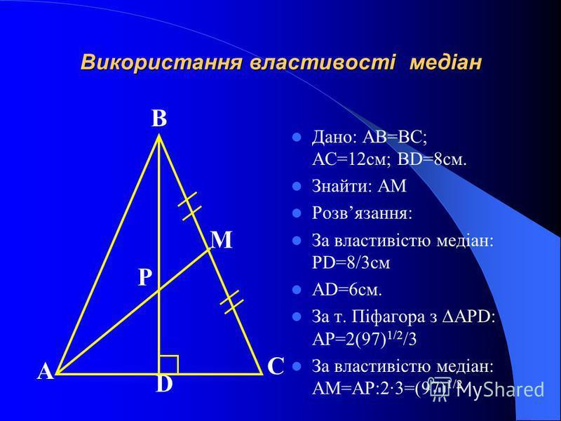Використання властивості медіан Дано: AB=BC; AC=12см; BD=8см. Знайти: AM Розвязання: За властивістю медіан: PD=8/3см AD=6см. За т. Піфагора з APD: AP=2(97) 1/2 /3 За властивістю медіан: AM=AP:2·3=(97) 1/2 А В С D M P