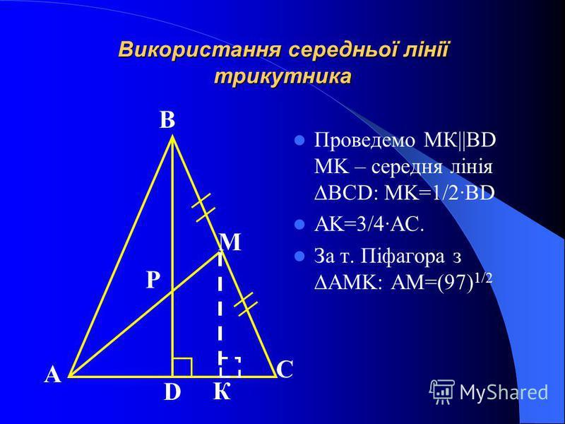 Використання середньої лінії трикутника Проведемо МК||BD MK – середня лінія BCD: MK=1/2·BD AK=3/4·AC. За т. Піфагора з AMK: AM=(97) 1/2 А В С D M P К