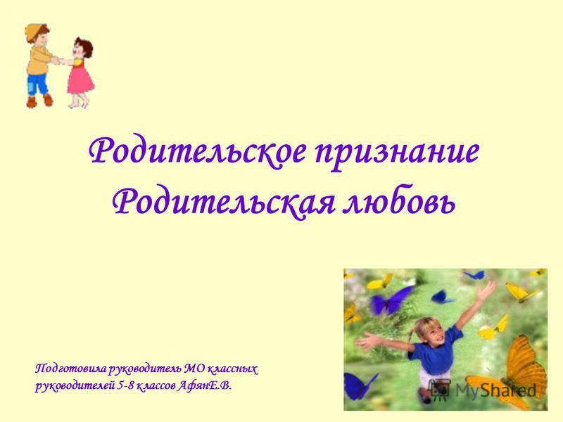 Родительское признание Родительская любовь Подготовила руководитель МО классных руководителей 5-8 классов АфянЕ.В.