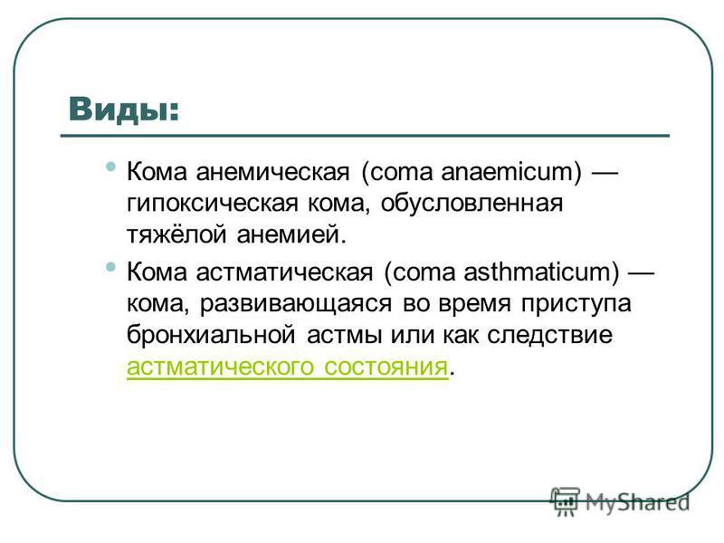 Виды: Кома анемическая (coma anaemicum) гипоксическая кома, обусловленная тяжёлой анемией. Кома астматическая (coma asthmaticum) кома, развивающаяся во время приступа бронхиальной астмы или как следствие астматического состояния. астматического состо