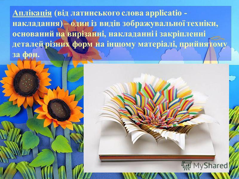 Аплікація (від латинського слова applicatio - накладання) – один із видів зображувальної техніки, оснований на вирізанні, накладанні і закріпленні деталей різних форм на іншому матеріалі, прийнятому за фон.