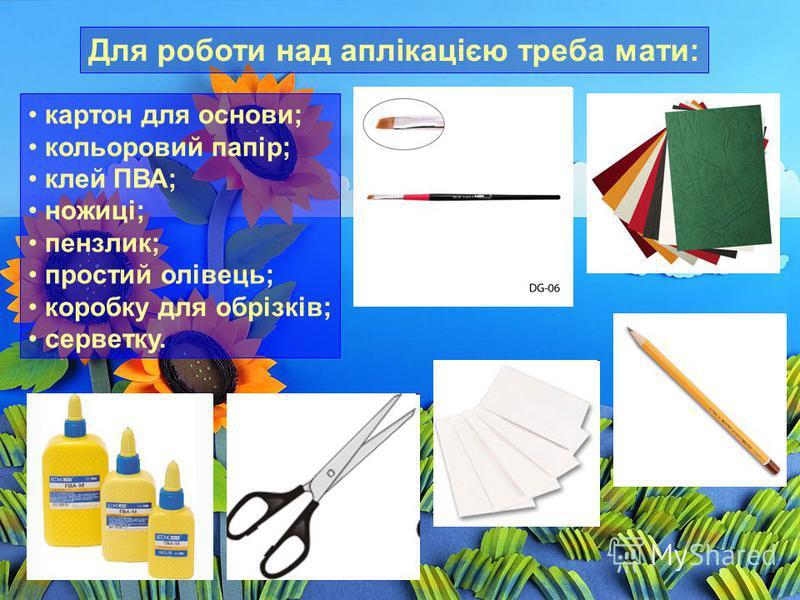 Для роботи над аплікацією треба мати: картон для основи; кольоровий папір; клей ПВА; ножиці; пензлик; простий олівець; коробку для обрізків; серветку.