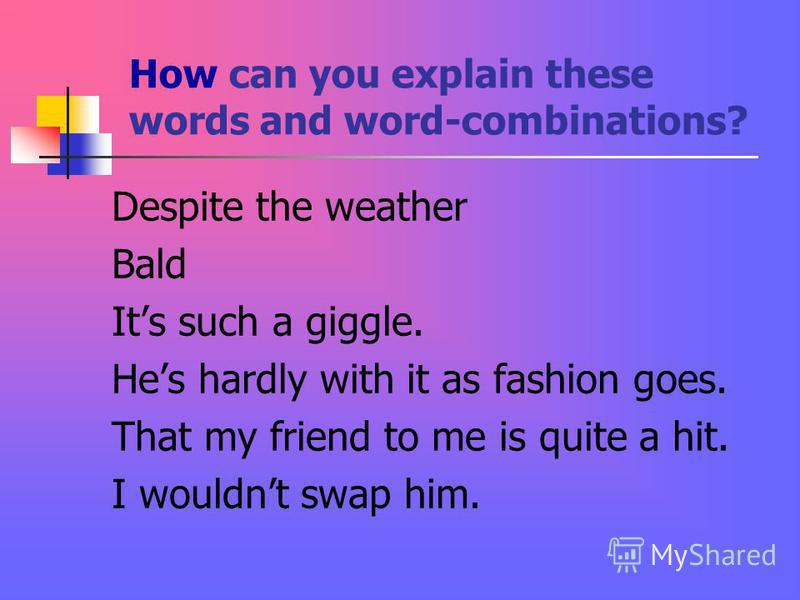 How can you explain these words and word-combinations? Despite the weather Bald Its such a giggle. Hes hardly with it as fashion goes. That my friend to me is quite a hit. I wouldnt swap him.