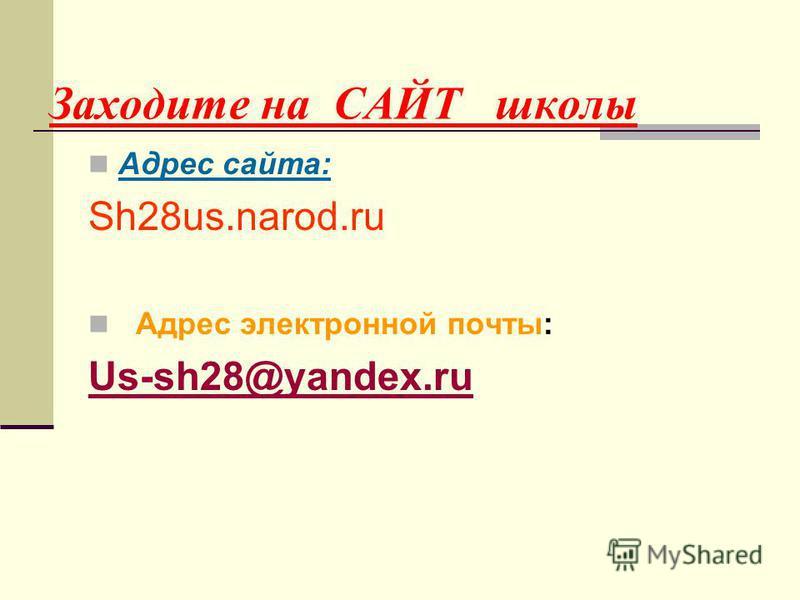 Заходите на САЙТ школы Адрес сайта: Sh28us.narod.ru Адрес электронной почты: Us-sh28@yandex.ru