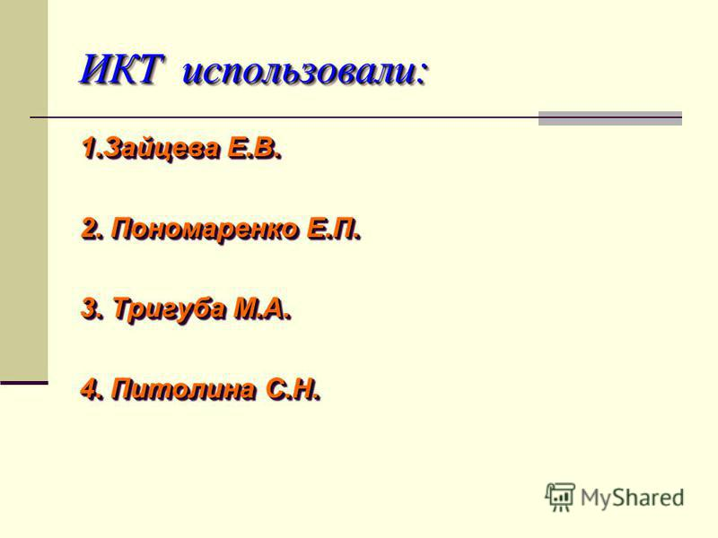 ИКТ использовали: ИКТ использовали: 1. Зайцева Е.В. 2. Пономаренко Е.П. 3. Тригуба М.А. 4. Питолина С.Н. 1. Зайцева Е.В. 2. Пономаренко Е.П. 3. Тригуба М.А. 4. Питолина С.Н.