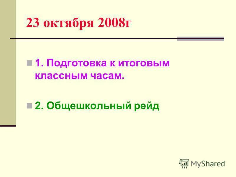 23 октября 2008 г 1. Подготовка к итоговым классным часам. 2. Общешкольный рейд