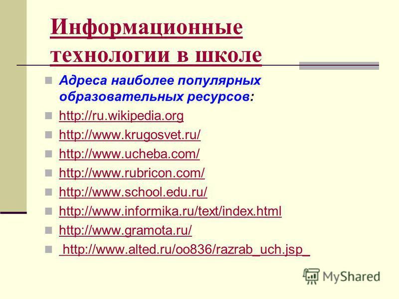 Информационные технологии в школе Адреса наиболее популярных образовательных ресурсов: http://ru.wikipedia.org http://www.krugosvet.ru/ http://www.ucheba.com/ http://www.rubricon.com/ http://www.school.edu.ru/ http://www.informika.ru/text/index.html