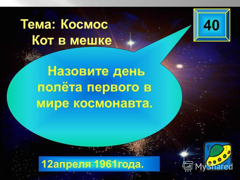 12 апреля 1961 года. 40 Назовите день полёта первого в мире космонавта. Тема: Космос Кот в мешке