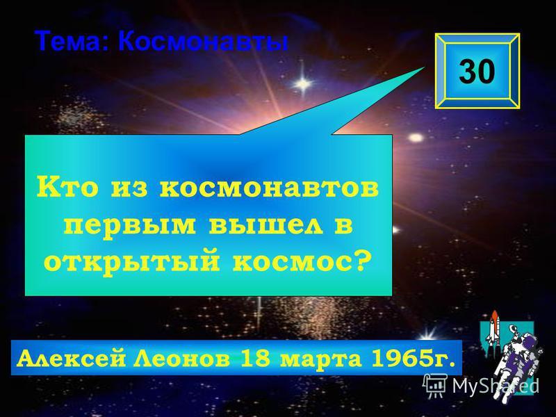 Кто из космонавтов первым вышел в открытый космос? 30 Тема: Космонавты Алексей Леонов 18 марта 1965 г.