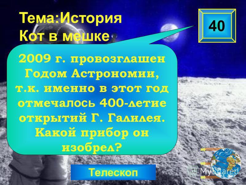 Телескоп Тема:История Кот в мешке 2009 г. провозглашен Годом Астрономии, т.к. именно в этот год отмечалось 400-летие открытий Г. Галилея. Какой прибор он изобрел? 40