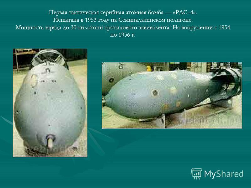 Первая тактическая серийная атомная бомба «РДС–4». Испытана в 1953 году на Семипалатинском полигоне. Мощность заряда до 30 килотонн тротилового эквивалента. На вооружении с 1954 по 1956 г.