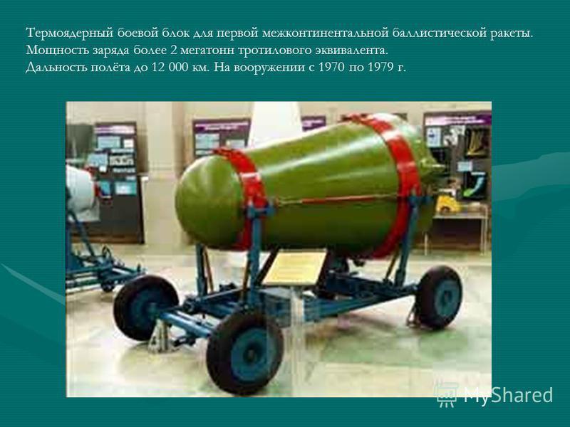 Термоядерный боевой блок для первой межконтинентальной баллистической ракеты. Мощность заряда более 2 мегатонн тротилового эквивалента. Дальность полёта до 12 000 км. На вооружении с 1970 по 1979 г.