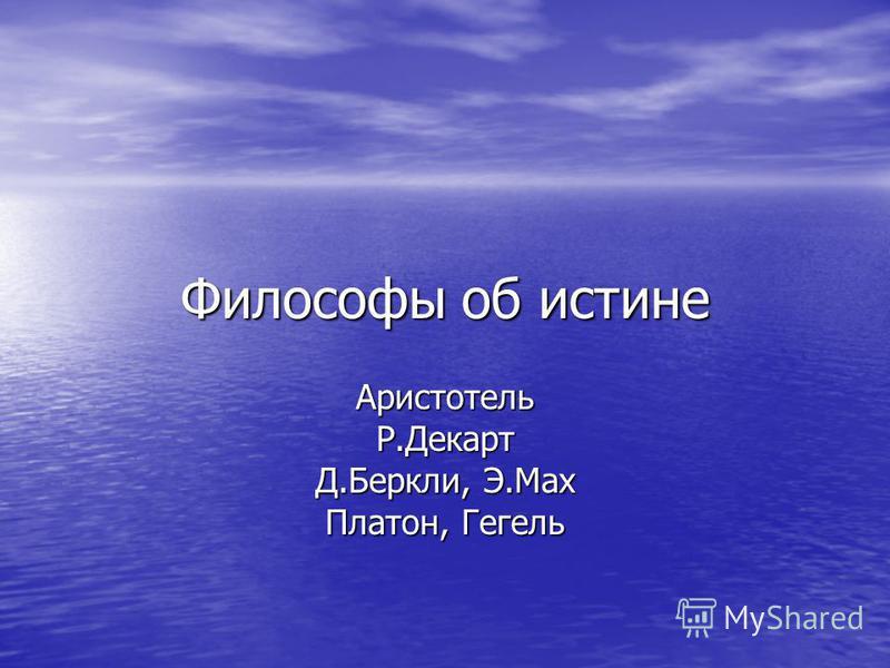 Философы об истине АристотельР.Декарт Д.Беркли, Э.Мах Платон, Гегель