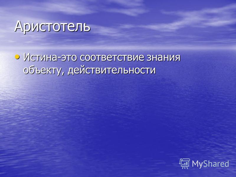 Аристотель Истина-это соответствие знания объекту, действительности Истина-это соответствие знания объекту, действительности