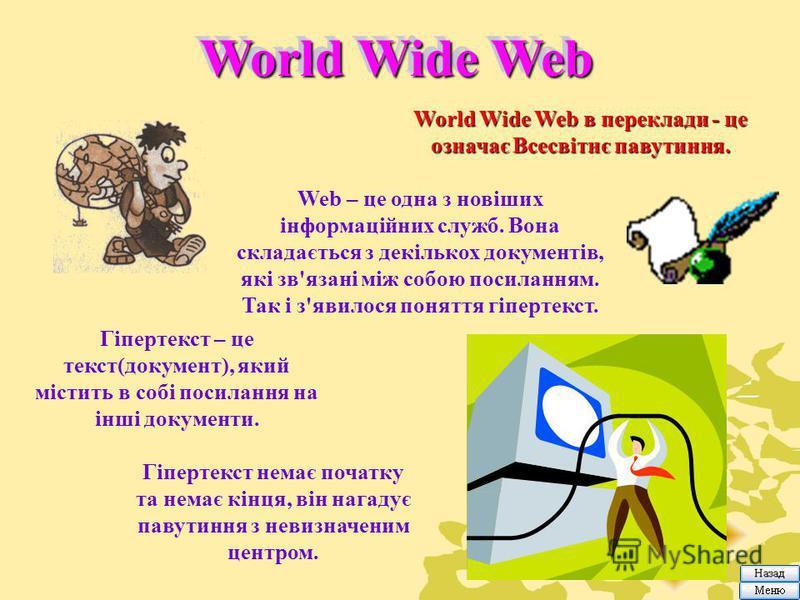 World Wide Web World Wide Web в переклади - це означає Всесвітнє павутиння. Web – це одна з новіших інформаційних служб. Вона складається з декількох документів, які зв'язані між собою посиланням. Так і з'явилося поняття гіпертекст. Гіпертекст – це т
