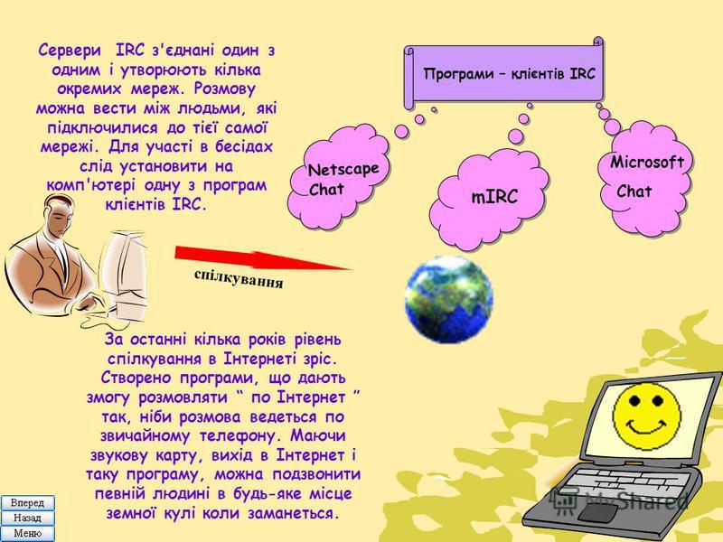 Сервери IRC з'єднані один з одним і утворюють кілька окремих мереж. Розмову можна вести між людьми, які підключилися до тієї самої мережі. Для участі в бесідах слід установити на комп'ютері одну з програм клієнтів IRC. Програми – клієнтів IRC Netscap